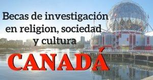 BECAS DE INVESTIGACION EN RELIGION, SOCIEDAD Y CULTURA EN CANADA