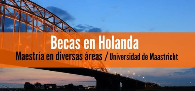 Becas completas para maestrías en Holanda en la Universidad de Maastricht. Ideal para latinoamericanos